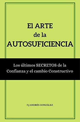 EL ARTE DE LA AUTOSUFICIENCIA: Los últimos secretos de la confianza y el cambio constructivo por Andrés González, F.J
