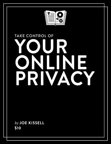Take Control of Your Online Privacy by Joe Kissell, Publisher : TidBITS Publishing