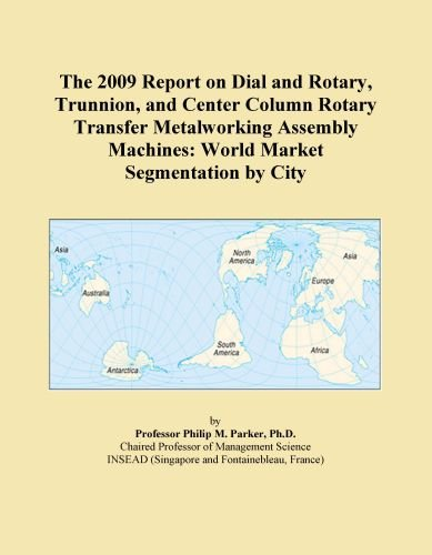 The 2009 Report on Dial and Rotary, Trunnion, and Center Column Rotary Transfer Metalworking Assembly Machines: World Market Segmentation by City
