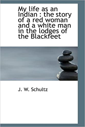 The Story of a Red Woman and a White Man in the Lodges of the Blackfeet My Life as an Indian