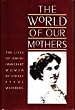 The World of Our Mothers : The Lives of Jewish Immigrant Women, Weinberg, Sydney S., 0807817627