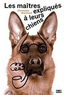 Les maîtres expliqués à leurs chiens : essai de sociologie canine, Blanchard, Christophe
