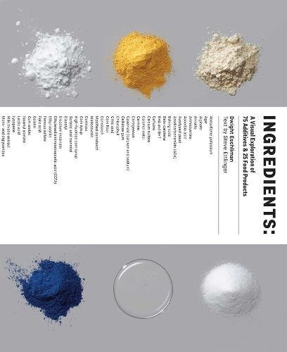 Ingredients: A Visual Exploration of 75 Additives & 25 Food Products by Dwight Eschliman