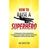 HOW TO RAISE A SUPERHERO: A Thinking Man's Guide to Raising Brave, Considerate, Active, Happy, Inquisitive, Cool, Bright, Independent, Powerful, Awesome Children