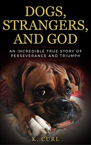 Dogs, Strangers, and God: An Incredible True Story of Perseverance and Triumph by [Curl, K.]