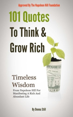 101 Quotes To Think And Grow rich: Timeless Wisdom From Napoleon Hill For Manifesting A Rich And Abundant Life
