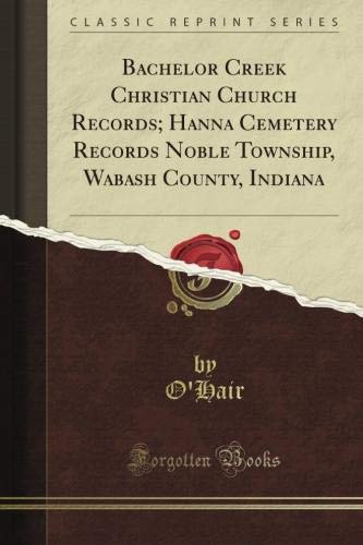 (Bachelor Creek Christian Church Records; Hanna Cemetery Records Noble Township, Wabash County, Indiana (Classic Reprint))