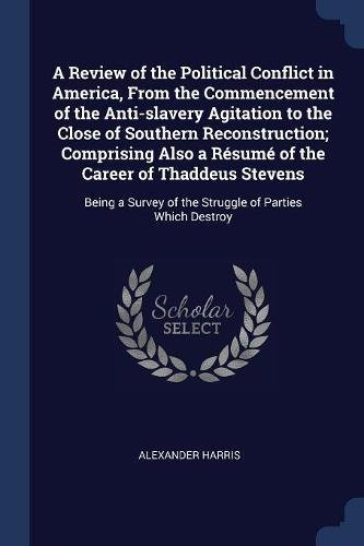 A Review of the Political Conflict in America, From the Commencement of the Anti-slavery Agitation to the Close of Southern Reconstruction; Comprising ... of the Struggle of Parties Which Destroy