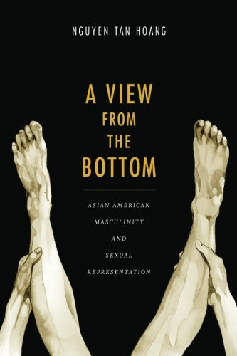 Read Online A View from the Bottom: Asian American Masculinity and Sexual Representation (Perverse Modernities: A Series Edited by Jack Halberstam and Lisa Lowe) PDF