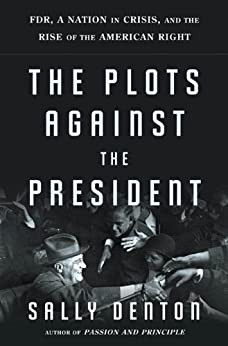 The Plots Against the President: FDR, a Nation in Crisis, and the Rise of the American Right by [Denton, Sally]