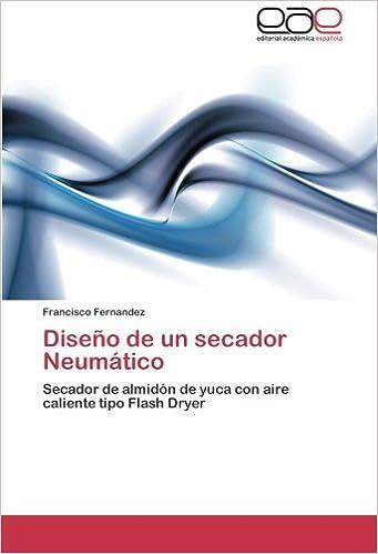 Diseño de un secador Neumático: Secador de almidón de yuca con aire caliente tipo Flash Dryer (Spanish Edition): Francisco Fernandez: 9783659024375: ...