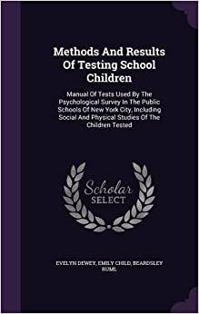 Book Methods And Results Of Testing School Children: Manual Of Tests Used By The Psychological Survey In The Public Schools Of New York City, Including Social And Physical Studies Of The Children Tested