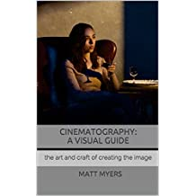 Cinematography: A Visual Guide: the art and craft of creating the image