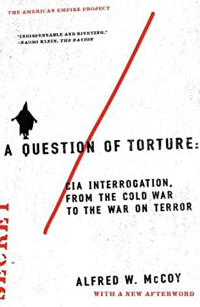 A Question Of Torture CIA Interrogation From The Cold War To The War On Terror American Empire Project