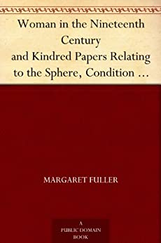 Woman in the Nineteenth Century and Kindred Papers Relating to the Sphere, Condition and Duties, of Woman. by [Fuller, Margaret]