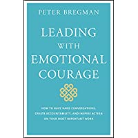 Leading With Emotional Courage: How to Have Hard Conversations, Create Accountability, And Inspire Action On Your Most Important Work
