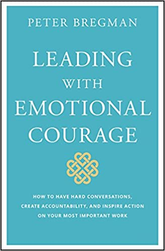 1a30bfeffaccb Leading With Emotional Courage: How to Have Hard Conversations, Create  Accountability, And Inspire Action On Your Most Important Work 1st Edition,  ...