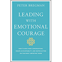 Leading With Emotional Courage: How to Have Hard Conversations, Create Accountability, And Inspire Action On Your Most Important Work (English Edition)