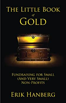 The Little Book of Gold: Fundraising for Small (and Very Small) Nonprofits by [Hanberg, Erik]