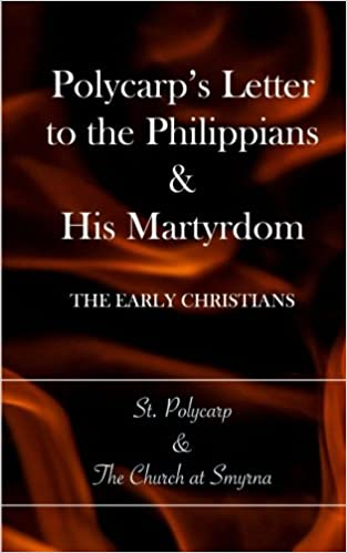 Polycarp's Letter to the Philippians & His Martyrdom: The Early