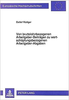 Book Von Bruttolohnbezogenen Arbeitgeber-Beitraegen Zu Wertschoepfungsbezogenen Arbeitgeber-Abgaben: Zu Den Zahllastveraenderungen Von Unternehmen Und ... / European University Studie)
