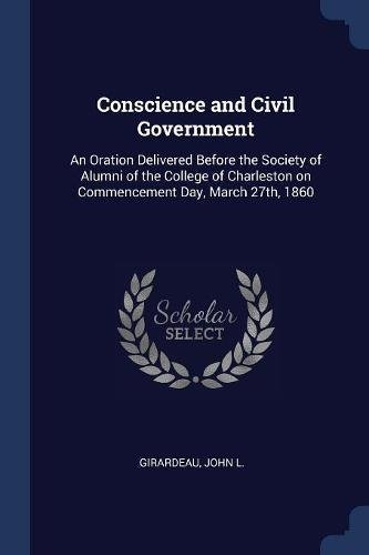 Read Online Conscience and Civil Government: An Oration Delivered Before the Society of Alumni of the College of Charleston on Commencement Day, March 27th, 1860 ebook