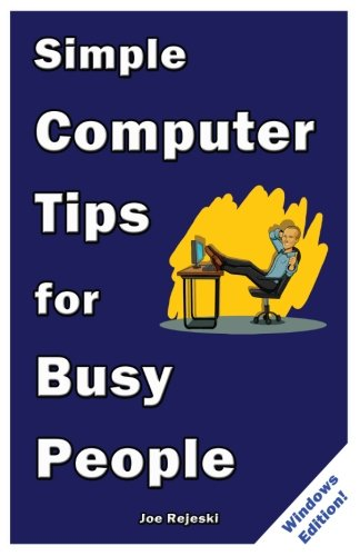 Simple Computer Tips for Busy People: Finish your work early with these powerful, easy-to-remember computer tips for non-techies like you!