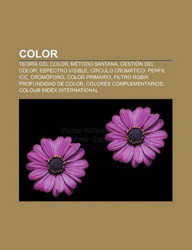 Color: Teoria del Color, Metodo Santana, Gestion del Color, Espectro Visible, Circulo Cromatico, Perfil ICC, Cromoforo, Color...