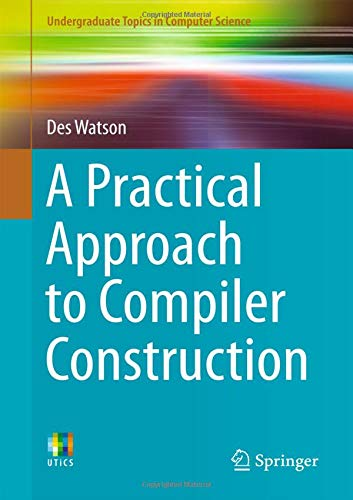 A Practical Approach to Compiler Construction (Undergraduate Topics in Computer Science) by Springer
