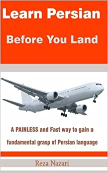 Learn Persian before You Land: A painless and fast way to gain a fundamental grasp of Persian language