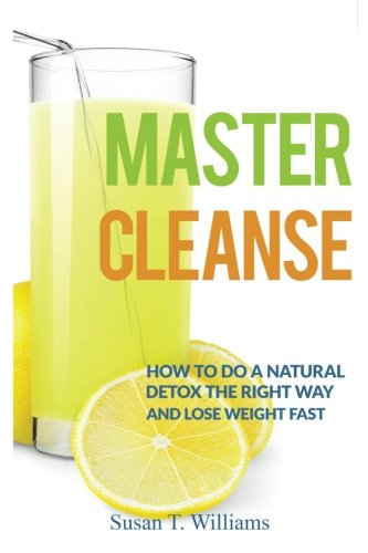 Master Cleanse: How To Do A Natural Detox The Right Way And Lose Weight Fast (Detox Cleanse Master Cleanse compare prices)
