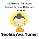 Meditations for Mom: Reduce Stress, Relax, and Live Free | Sophia Ava Turner