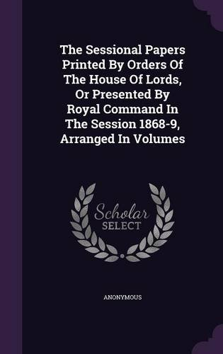 The Sessional Papers Printed By Orders Of The House Of Lords, Or Presented By Royal Command In The Session 1868-9, Arranged In Volumes ebook
