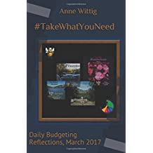 #TakeWhatYouNeed: Daily Budgeting Reflections, March 2017 (Daily Bites, 2017)