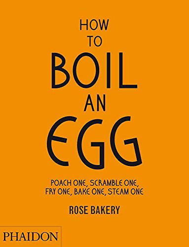 How to Boil an Egg: Poach One, Scramble One, Fry One, Bake One, Steam One by Rose Carrarini