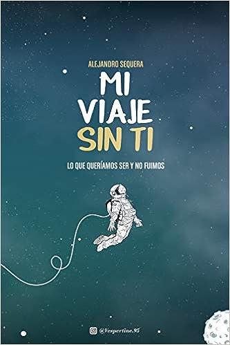 Mi Viaje Sin Ti: Lo Que Queríamos Ser Y No Fuimos: Amazon.es: Alejandro Sequera: Libros