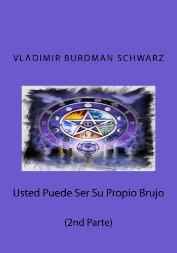 Usted Puede Ser Su Propio Brujo (2nd Parte): Conocimientos de Alta Magia (Spanish Edition) PDF