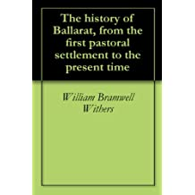 The history of Ballarat, from the first pastoral settlement to the present time