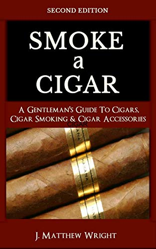 Smoke A Cigar: A Gentleman's Quick & Easy Guide To Cigars, Cigar Smoking & Cigar Accessories (Tips for Beginners) SECOND EDITION (Best Cuban Cigars For Beginners)