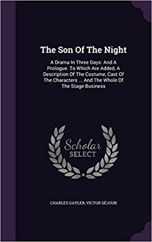 The Son Of The Night: A Drama In Three Days: And A Prologue. To Which Are Added, A Description Of The Costume, Cast Of The Characters ... And The Whole Of The Stage Business