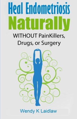 Heal Endometriosis Naturally: WITHOUT Painkillers, Drugs, or Surgery (Best Natural Treatment For Endometriosis)