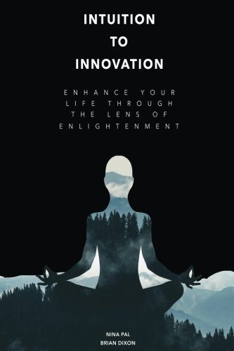 Intuition To Innovation: Enhance Your Life Through The Lens Of Enlightenment