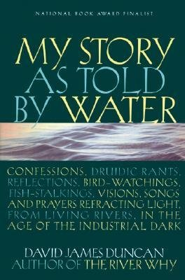 Download [(My Story as Told by Water: Confessions, Druidic Rants, Reflections, Bird-Watchings, Fish-Stalkings, Visions, Songs and Prayers Refracting Light, from Living Rivers, in the Age of the Industrial Dark )] [Author: David James Duncan] [Aug-2002] pdf
