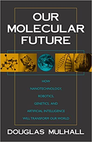 Our Molecular Future: How Nanotechnology, Robotics, Genetics