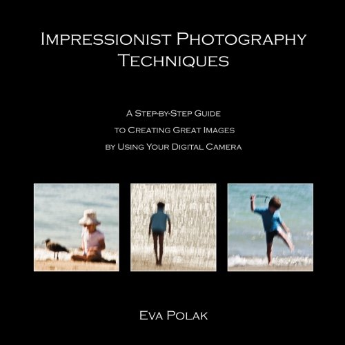Impressionist Photography Techniques: A Step-by-Step Guide to Creating Great Images by Using Your Digital Camera (Photo Impressionism)