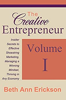 The Creative Entrepreneur #1: Insider Secrets to Effective Shoestring Marketing, Managing a Winning Mindset, and Thriving in Any Economy (The Creative Entrepreneur Series) by [Erickson, Beth Ann]