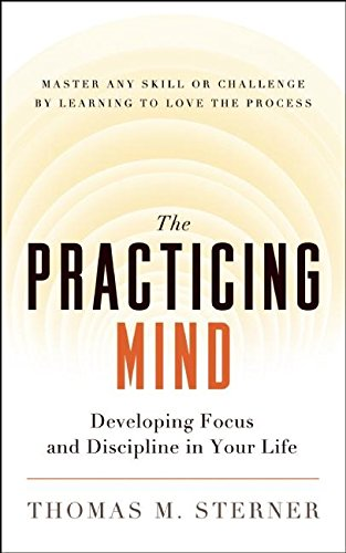 The Practicing Mind: Developing Focus and Discipline in Your Life — Master Any Skill or Challenge by Learning to Love the Process [Thomas M. Sterner] (Tapa Blanda)