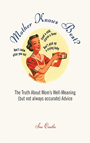 Mother Knows Best?: The Truth About Mom's Well-Meaning (But Not Always Accurate) Advice