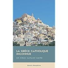 La Grèce catholique inconnue. Un trésor culturel caché (French Edition)