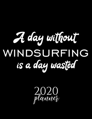 A Day Without Windsurfing Is A Day Wasted 2020 Planner: Nice 2020 Calendar for Windsurfing Fan | Christmas Gift Idea Windsurfing Theme | Windsurfing Lover Journal for 2020 | 120 pages 8.5x11 inches